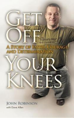 Get Off Your Knees: A Story of Faith, Courage, and Determination (Hardback)