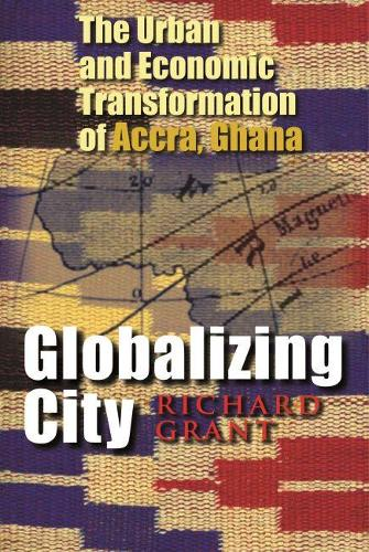 Globalizing City: The Urban and Economic Transformation of Accra, Ghana - Space, Place, and Society (Hardback)