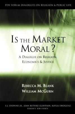 Is the Market Moral?: A Dialogue on Religion, Economics and Justice - Pew Forum Dialogue Series on Religion and Public Life (Paperback)