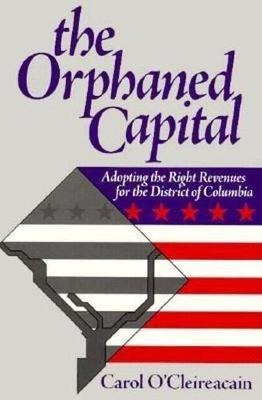 The Orphaned Capital: Adopting the Right Revenues for the District of Columbia (Paperback)
