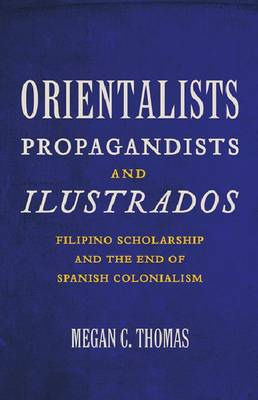 Orientalists, Propagandists, and Ilustrados: Filipino Scholarship and the End of Spanish Colonialism (Paperback)