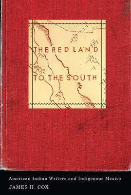 The Red Land to the South: American Indian Writers and Indigenous Mexico - Indigenous Americas (Paperback)