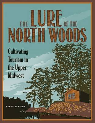 The Lure of the North Woods: Cultivating Tourism in the Upper Midwest (Paperback)