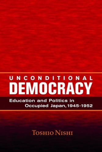 Unconditional Democracy: Education and Politics in Occupied Japan, 1945-1952 - Hoover Inst Press Publication (Paperback)