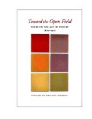 Toward the Open Field: Poets on the Art of Poetry 1800-1950 (Paperback)