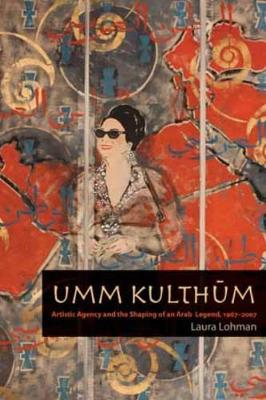 Umm Kulthum: Artistic Agency and the Shaping of an Arab Legend, 1967-2007 (Paperback)