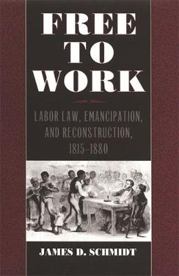 Free to Work: Labor Law, Emancipation and Reconstruction, 1815-80 - Studies in the Legal History of the South (Hardback)