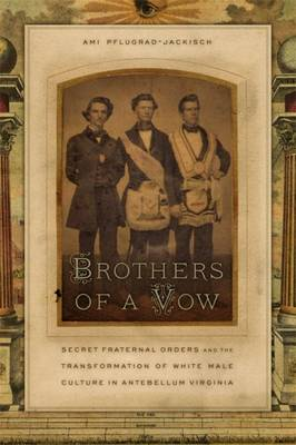 Brothers of a Vow: Secret Fraternal Orders and the Transformation of White Male Culture in Antebellum Virginia (Hardback)