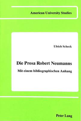 Die Prosa Robert Neumanns: Mit Einem Bibliographischen Anhang - American University Studies  Series 1: Germanic Languages and Literature 43 (Hardback)