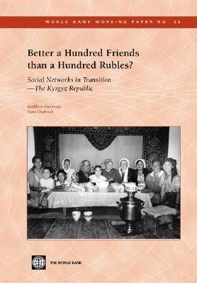 Better a Hundred Friends Than a Hundred Rubles?: Social Networks in Transition - The Kyrgyz Republic - World Bank Working Paper No. 39 (Paperback)