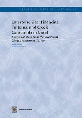 Enterprise Size, Financing Patterns, and Credit Constraints in Brazil: Analysis of Data from the Investment Climate Assessment Survey - World Bank Working Paper No. 48 (Hardback)