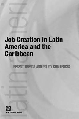 Job Creation in Latin America and the Caribbean: Recent Trends & Policy Challenges - Latin American Development Forum (Paperback)