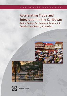 Accelerating Trade and Integration in the Caribbean: Policy Options for Sustained Growth, Job Creation, and Poverty Reduction - World Bank Country Study (Paperback)