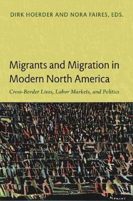 Migrants and Migration in Modern North America: Cross-Border Lives, Labor Markets, and Politics (Paperback)