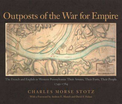 Outposts of the War for Empire: The French and English in Western Pennsylvania - Their Armies, Their Forts, Their People, 1749-1764 (Hardback)