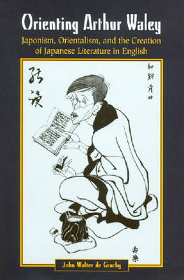 Orienting Arthur Waley: Japonism, Orientalism and the Creation of Japanese Literature in English (Hardback)