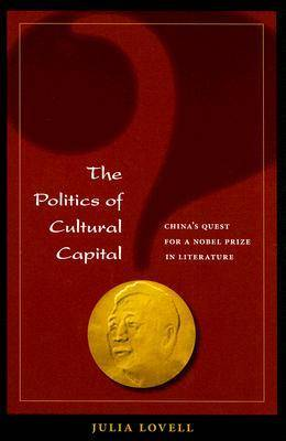 The Politics of Cultural Capital: China's Quest for a Nobel Prize in Literature (Paperback)