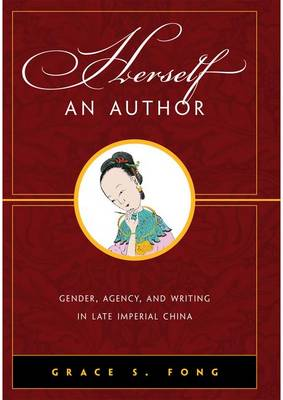 Herself an Author: Gender, Agency, and Writing in Late Imperial China (Hardback)