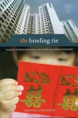 The Binding Tie: Chinese Intergenerational Relations in Modern Singapore - Southeast Asia: Politics, Meaning and Memory (Hardback)
