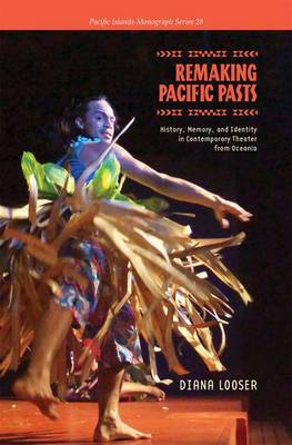 Remaking Pacific Pasts: History, Memory, and Identity in Contemporary Theatre from Oceania - Pacific Islands Monograph Series 28 (Hardback)
