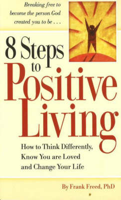 8 Steps to Positive Living: How to Think Differently, Know You are Loved and Change Your Life (Paperback)