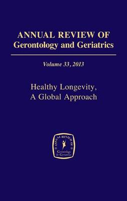Annual Review of Gerontology and Geriatrics 2013: Volume 33: Healthy Longevity, a Global Approach - Annual Review of Gerontology & Geriatrics (Hardback)