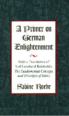 "A Primer on German Enlightenment: With a Translation of Karl Leonhard Reinhold's ""the Fundamental Concepts and Principles of Ethics"" (Hardback)"