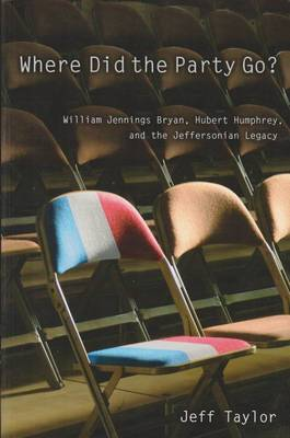 Where Did the Party Go?: William Jennings Bryan, Hubert Humphrey, and the Jeffersonian Legacy (Hardback)
