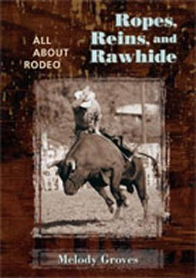 Ropes, Reins, and Rawhide: All About Rodeo (Hardback)