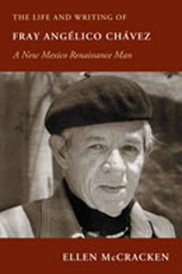The Life and Writing of Fray Angelico Chavez: A New Mexico Renaissance Man - Paso Por Aqui Series on the Nuevomexicano Literary Heritage (Hardback)