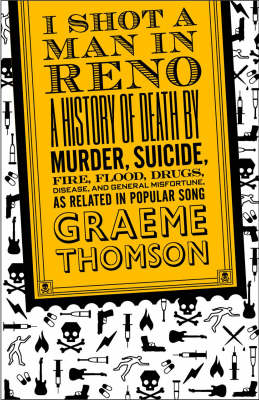 I Shot a Man in Reno: A History of Death by Murder, Suicide, Fire, Flood, Drugs, Disease, and General Misadventure, as Related in Popular Song (Paperback)