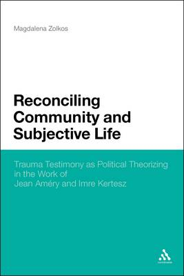 Reconciling Community and Subjective Life: Trauma Testimony as Political Theorizing in the Work of Jean Amery and Imre Kertesz (Hardback)