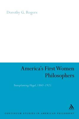 America's First Women Philosophers: Transplanting Hegel, 1860-1925 - Continuum Studies in American Philosophy (Paperback)