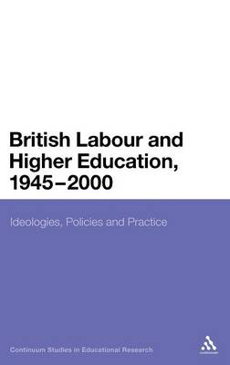 British Labour and Higher Education, 1945 to 2000: Ideologies, Policies and Practice - Continuum Studies in Educational Research (Hardback)