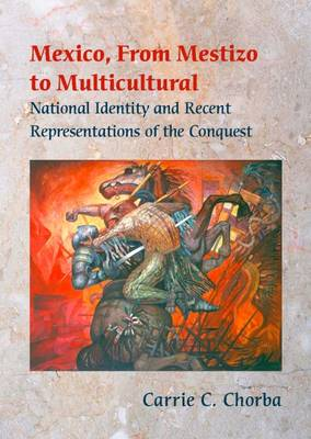 Mexico, from Mestizo to Multicultural: National Identity and Recent Representations of the Conquest (Paperback)