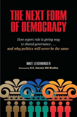 The Next Form of Democracy: How Expert Rule is Giving Way to Shared Governance - And Why Politics Will Never be the Same (Hardback)