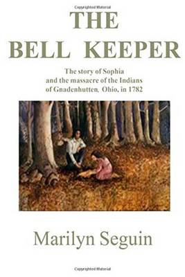 The Bell Keeper: The Story of Sophia and the Massacre of Indians at Gnadenhutten, Ohio, in 1782 (Paperback)