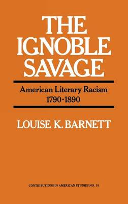 The Ignoble Savage: American Literary Racism, 1790-1890 - Contributions in American Studies (Hardback)