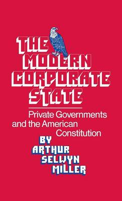 The Modern Corporate State: Private Governments and the American Constitution - Contributions in American Studies (Hardback)