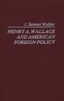 Henry A.Wallace and American Foreign Policy - Contributions in American History (Hardback)