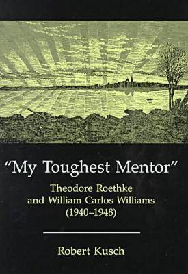 My Toughest Mentor: Theodore Roethke and William Carlos Williams (Hardback)