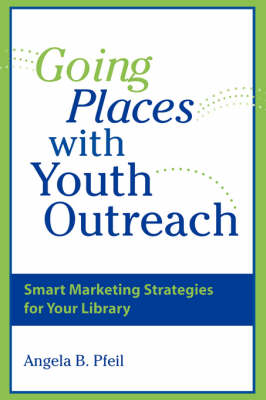 Going Places with Youth Outreach: Smart Marketing Strategies for Your Library (Paperback)