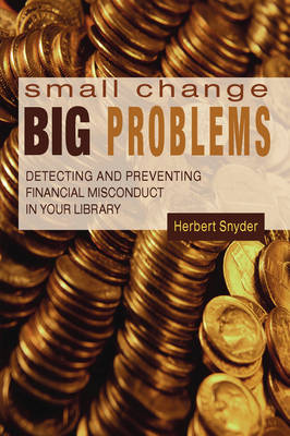 Small Change, Big Problems: Detecting and Preventing Financial Misconduct in Your Library (Paperback)