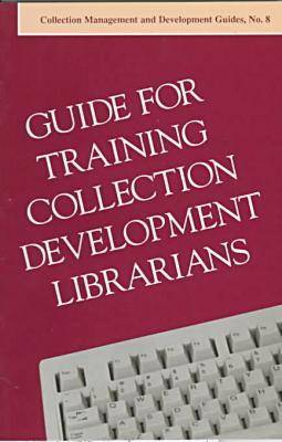 Guide for Training Collection Development Librarians - ALCTS Collection & Development Guides No. 8 (Paperback)