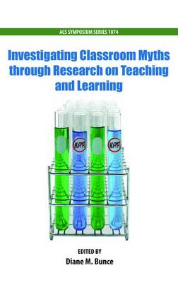 Investigating Classroom Myths Through Research on Teaching and Learning - ACS Symposium Series 1074 (Paperback)