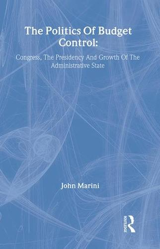 The Politics of Budget Control: Congress, the Presidency and Growth of the Administrative State (Hardback)