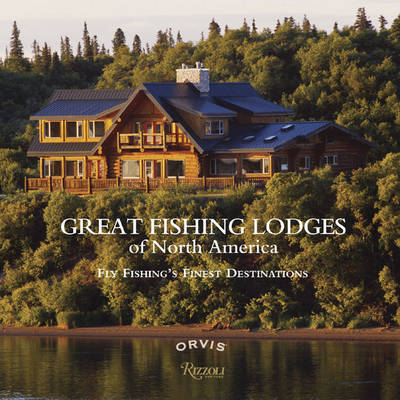 Great Fishing Lodges of North America: Fly Fishing's Finest Destinations (Hardback)