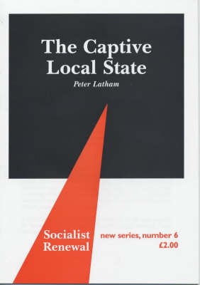 The Captive Local State: Local Democracy Under Seige - Socialist Renewal Pamphlet S. No. 6 (Pamphlet)