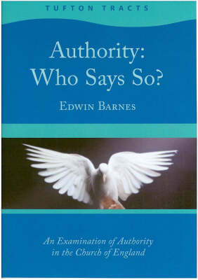 Authority: Who Says So? - An Examination of Authority in the Church of England - Tufton Tracts v. 1 (Paperback)