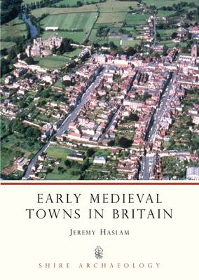 Early Medieval Towns in Britain: C 700 to 1140 - Shire Archaeology No. 45 (Paperback)